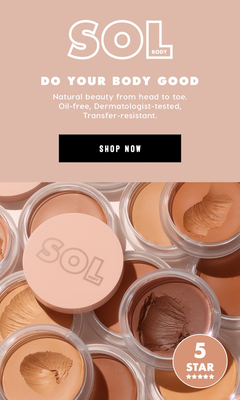 Sol Body  Do Your Body Good Natural beauty from head to toe. Oil-free, Derm tested, Transfer resistant.  Shop now