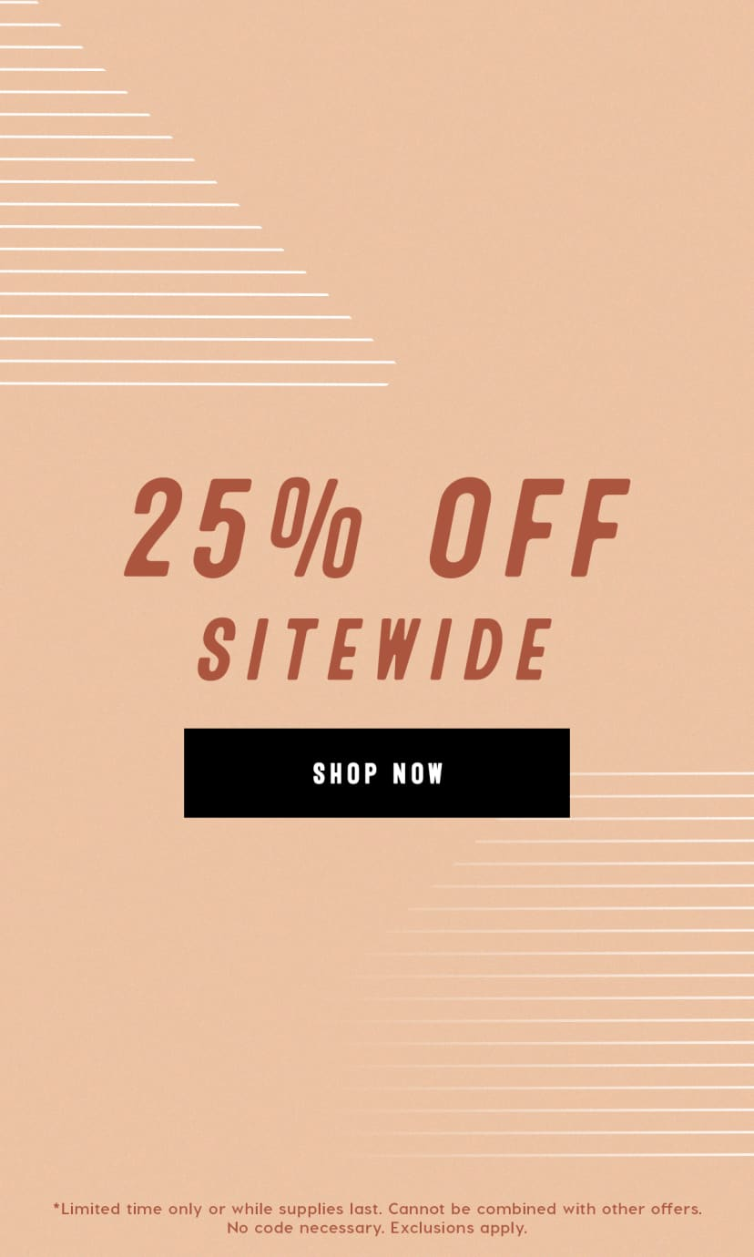 25% off sitewide. Limited time only or while supplies last. Cannot be combined with other offers. No code necessary. Exclusions apply.